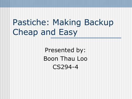 Pastiche: Making Backup Cheap and Easy Presented by: Boon Thau Loo CS294-4.