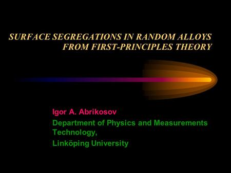 SURFACE SEGREGATIONS IN RANDOM ALLOYS FROM FIRST-PRINCIPLES THEORY Igor A. Abrikosov Department of Physics and Measurements Technology, Linköping University.