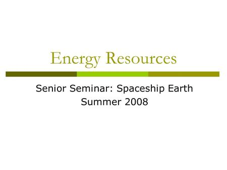 Energy Resources Senior Seminar: Spaceship Earth Summer 2008.