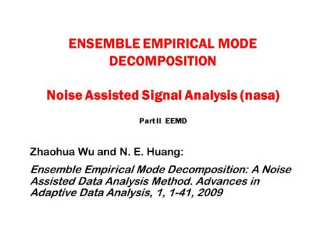 ENSEMBLE EMPIRICAL MODE DECOMPOSITION Noise Assisted Signal Analysis (nasa) Part II EEMD Zhaohua Wu and N. E. Huang: Ensemble Empirical Mode Decomposition: