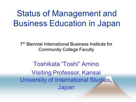 "Status of Management and Business Education in Japan 7 th Biennial International Business Institute for Community College Faculty Toshikata ""Toshi"" Amino."