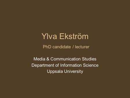 Ylva Ekström PhD candidate / lecturer Media & Communication Studies Department of Information Science Uppsala University.