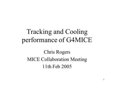 1 Chris Rogers MICE Collaboration Meeting 11th Feb 2005 Tracking and Cooling performance of G4MICE.