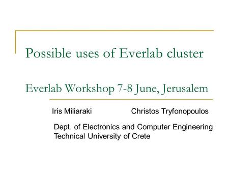 Possible uses of Everlab cluster Everlab Workshop 7-8 June, Jerusalem Iris Miliaraki Christos Tryfonopoulos Technical University of Crete Dept. of Electronics.