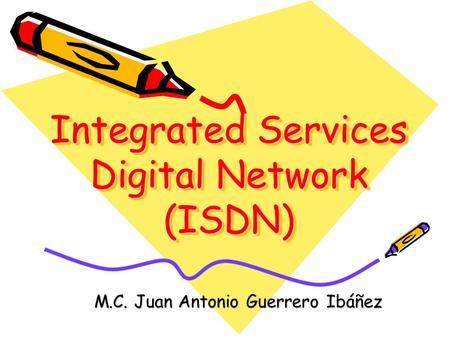 M.C. Juan Antonio Guerrero Ibáñez Integrated Services Digital Network (ISDN)