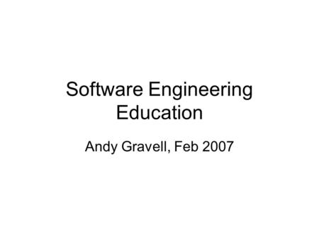 Software Engineering Education Andy Gravell, Feb 2007.