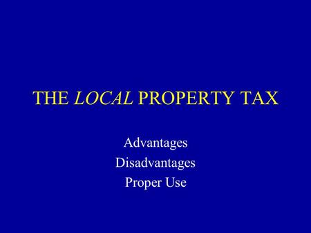 THE LOCAL PROPERTY TAX Advantages Disadvantages Proper Use.