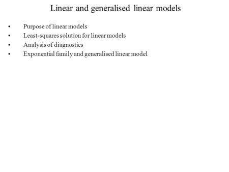 Linear and generalised linear models Purpose of linear models Least-squares solution for linear models Analysis of diagnostics Exponential family and generalised.