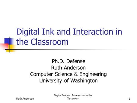 Ruth Anderson Digital Ink and Interaction in the Classroom1 Ph.D. Defense Ruth Anderson Computer Science & Engineering University of Washington.