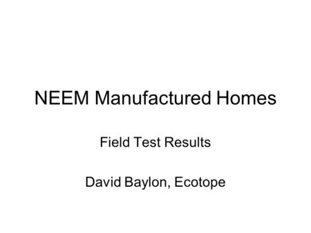 NEEM Manufactured Homes Field Test Results David Baylon, Ecotope.