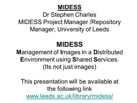MIDESS Dr Stephen Charles MIDESS Project Manager /Repository Manager, University of Leeds MIDESS Management of Images in a Distributed Environment using.