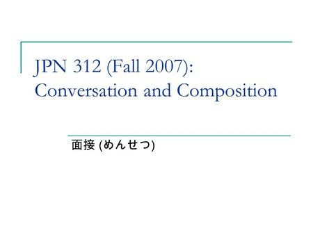 JPN 312 (Fall 2007): Conversation and Composition 面接 ( めんせつ )