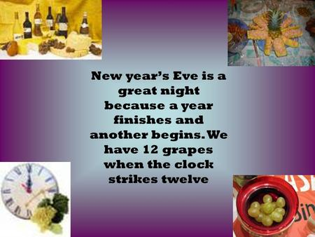 New year's Eve is a great night because a year finishes and another begins. We have 12 grapes when the clock strikes twelve.