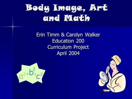 Body Image, Art and Math Erin Timm & Carolyn Walker Education 200 Curriculum Project April 2004.