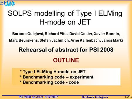 Barbora Gulejová 1 of 10 PSI 2008 abstract 5/12/2007 SOLPS modelling of Type I ELMing H-mode on JET Barbora Gulejová, Richard Pitts, David Coster, Xavier.