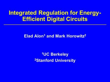 Integrated Regulation for Energy- Efficient Digital Circuits Elad Alon 1 and Mark Horowitz 2 1 UC Berkeley 2 Stanford University.