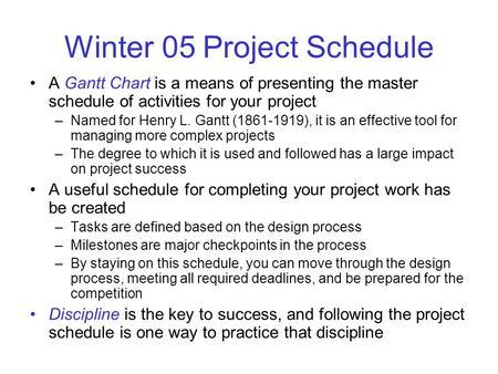 Winter 05 Project Schedule A Gantt Chart is a means of presenting the master schedule of activities for your project –Named for Henry L. Gantt (1861-1919),
