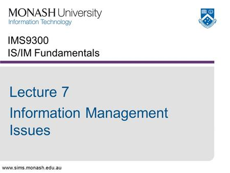 Www.sims.monash.edu.au IMS9300 IS/IM Fundamentals Lecture 7 Information Management Issues.