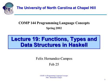 1 COMP 144 Programming Language Concepts Felix Hernandez-Campos Lecture 19: Functions, Types and Data Structures in Haskell COMP 144 Programming Language.