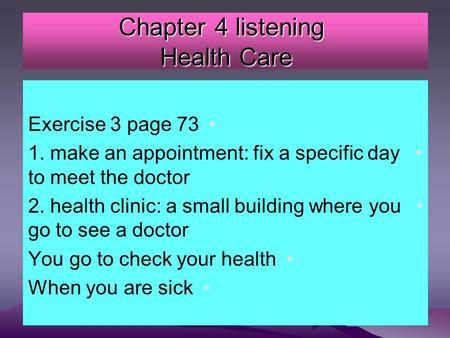 Chapter 4 listening Health Care Exercise 3 page 73 1. make an appointment: fix a specific day to meet the doctor 2. health clinic: a small building where.