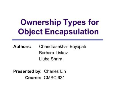 Ownership Types for Object Encapsulation Authors:Chandrasekhar Boyapati Barbara Liskov Liuba Shrira Presented by: Charles Lin Course: CMSC 631.
