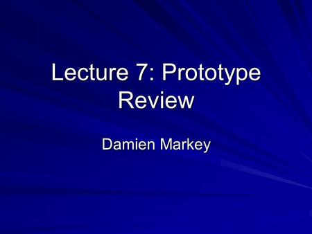 Lecture 7: Prototype Review Damien Markey. Lecture 6: Prototype Review What makes a prototype successful Why a prototype is never a failure Review criteria.