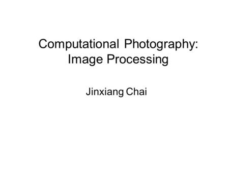 Computational Photography: Image Processing Jinxiang Chai.