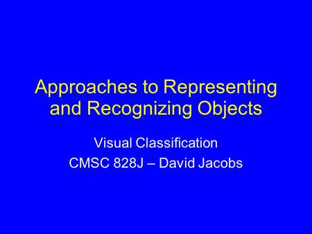 Approaches to Representing and Recognizing Objects Visual Classification CMSC 828J – David Jacobs.