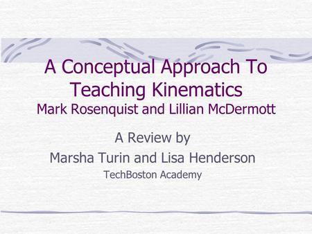A Conceptual Approach To Teaching Kinematics Mark Rosenquist and Lillian McDermott A Review by Marsha Turin and Lisa Henderson TechBoston Academy.