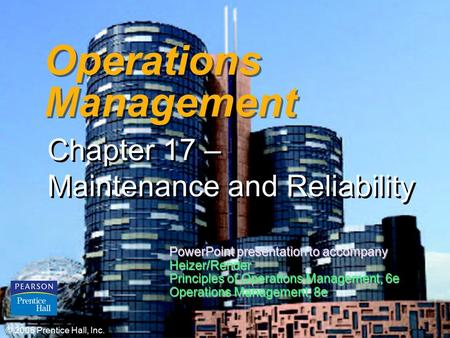 17 – 1 Operations Management Chapter 17 – Maintenance and Reliability © 2006 Prentice Hall, Inc. PowerPoint presentation to accompany Heizer/Render Principles.