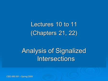 CEE 495.001 – Spring 2005 Lectures 10 to 11 (Chapters 21, 22) Analysis of Signalized Intersections.