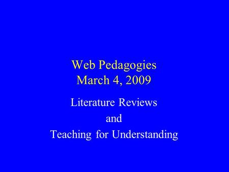 Web Pedagogies March 4, 2009 Literature Reviews and Teaching for Understanding.