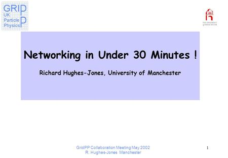 GridPP Collaboration Meeting May 2002 R. Hughes-Jones Manchester 1 Networking in Under 30 Minutes ! Richard Hughes-Jones, University of Manchester.