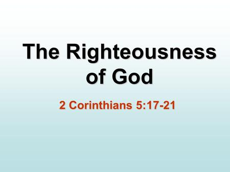 The Righteousness of God 2 Corinthians 5:17-21. The Righteousness of God It has always been the will of God for you to know who you are in Christ and.