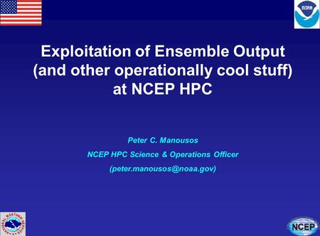 Exploitation of Ensemble Output (and other operationally cool stuff) at NCEP HPC Peter C. Manousos NCEP HPC Science & Operations Officer