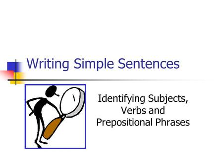 Writing Simple Sentences Identifying Subjects, Verbs and Prepositional Phrases.