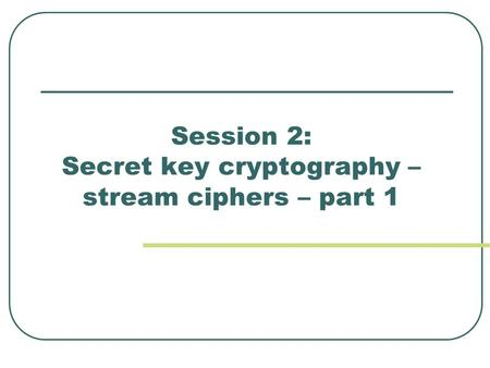 Session 2: Secret key cryptography – stream ciphers – part 1.