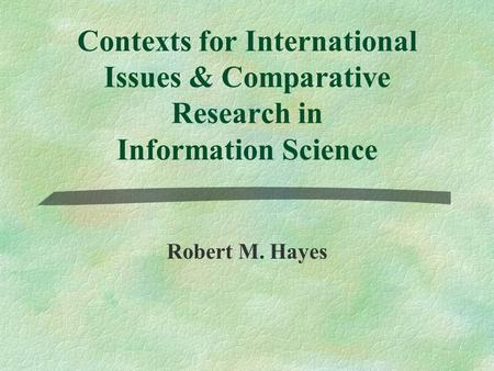 Contexts for International Issues & Comparative Research in Information Science Robert M. Hayes.