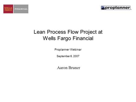 Lean Process Flow Project at Wells Fargo Financial Proplanner Webinar September 6, 2007 Aaron Bruner.