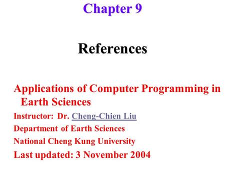 References Applications of Computer Programming in Earth Sciences Instructor: Dr. Cheng-Chien LiuCheng-Chien Liu Department of Earth Sciences National.