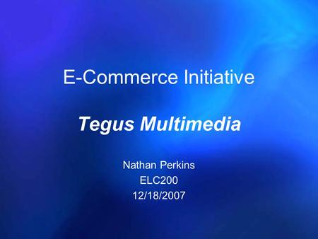 E-Commerce Initiative Tegus Multimedia Nathan Perkins ELC200 12/18/2007.