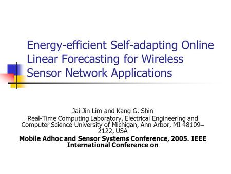 Energy-efficient Self-adapting Online Linear Forecasting for Wireless Sensor Network Applications Jai-Jin Lim and Kang G. Shin Real-Time Computing Laboratory,
