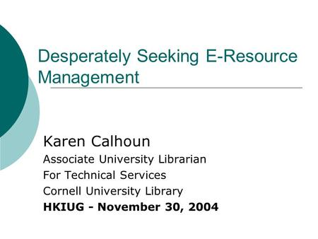 Desperately Seeking E-Resource Management Karen Calhoun Associate University Librarian For Technical Services Cornell University Library HKIUG - November.