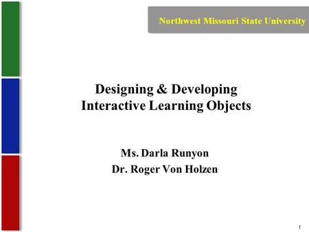 1 Designing & Developing Interactive Learning Objects Ms. Darla Runyon Dr. Roger Von Holzen Northwest Missouri State University.