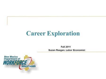 Career Exploration Fall 2011 Suzan Reagan, Labor Economist.