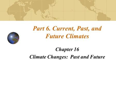 Part 6. Current, Past, and Future Climates Chapter 16 Climate Changes: Past and Future.