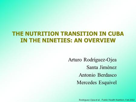 Rodriguez-Ojea et al., Public Health Nutrition, Feb 2002 THE NUTRITION TRANSITION IN CUBA IN THE NINETIES: AN OVERVIEW Arturo Rodríguez-Ojea Santa Jiménez.