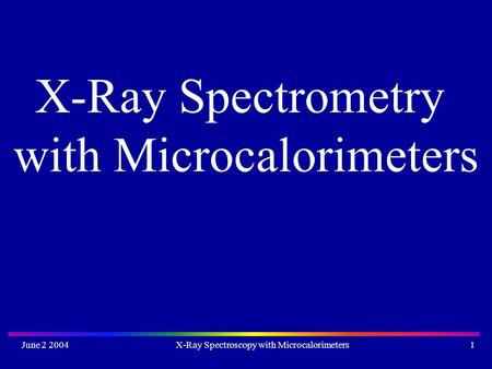 June 2 2004X-Ray Spectroscopy with Microcalorimeters1 X-Ray Spectrometry with Microcalorimeters.