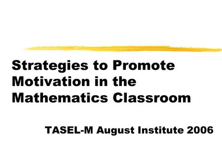 Strategies to Promote Motivation in the Mathematics Classroom TASEL-M August Institute 2006.