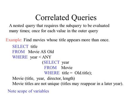 Correlated Queries SELECT title FROM Movie AS Old WHERE year < ANY (SELECT year FROM Movie WHERE title = Old.title); Movie (title, year, director, length)